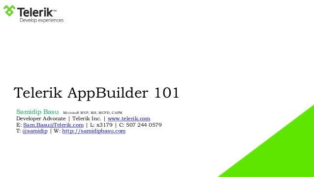 Telerik AppBuilder 101 Samidip Basu Microsoft MVP, MS, MCPD, CAPM Developer Advocate | Telerik Inc. | www.telerik.com E: S...