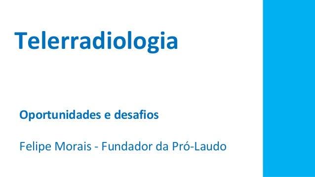 Telerradiologia Oportunidades e desafios Felipe Morais - Fundador da Pró-Laudo