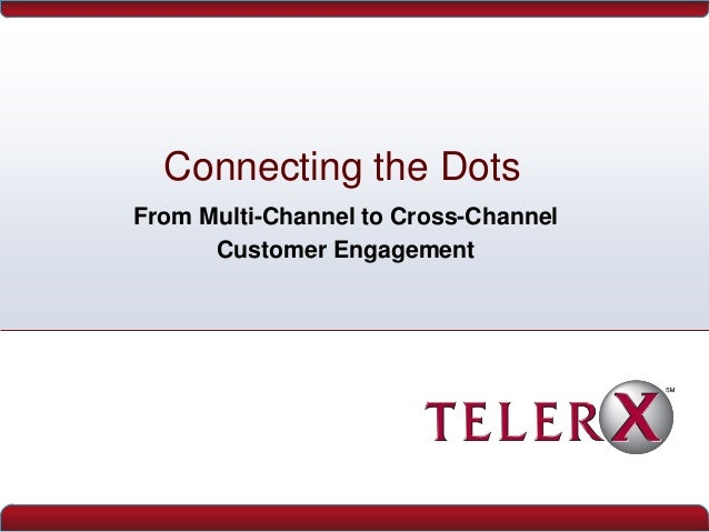 Connecting the DotsFrom Multi-Channel to Cross-ChannelCustomer Engagement