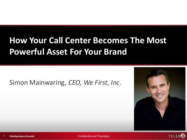 How Your Call Center Becomes The Most    Powerful Asset For Your Brand    Simon Mainwaring, CEO, We First, Inc.1   TelerXp...