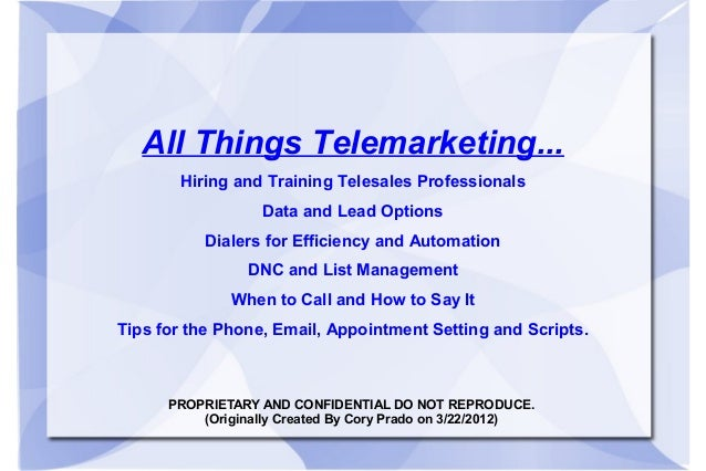 PROPRIETARY AND CONFIDENTIAL DO NOT REPRODUCE. (Originally Created By Cory Prado on 3/22/2012) All Things Telemarketing......
