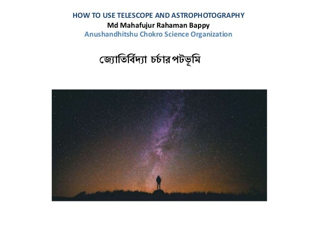 HOW TO USE TELESCOPE AND ASTROPHOTOGRAPHY Md Mahafujur Rahaman Bappy Anushandhitshu Chokro Science Organization জ্যোতিতবিদ...
