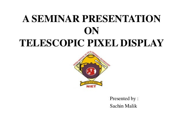 A SEMINAR PRESENTATION ON TELESCOPIC PIXEL DISPLAY Presented by : Sachin Malik