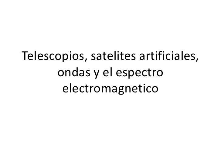 Telescopios, satelites artificiales,      ondas y el espectro       electromagnetico
