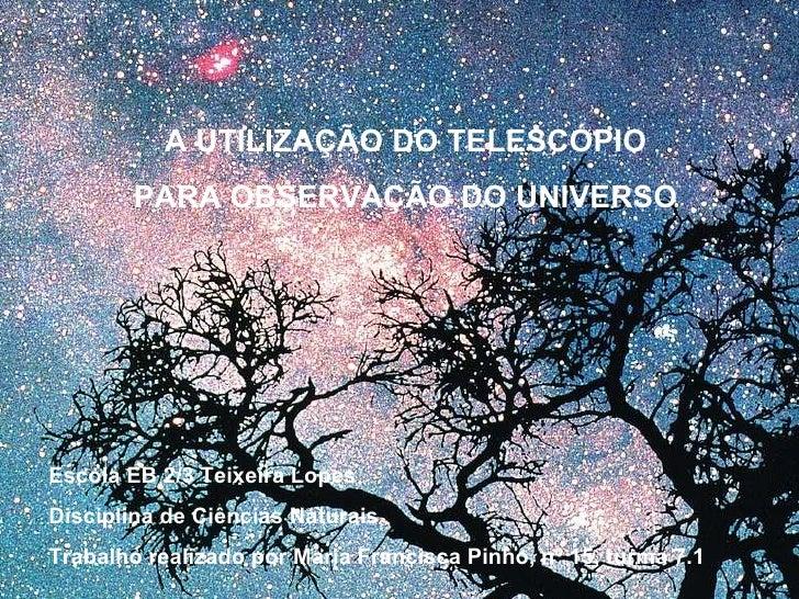 A UTILIZAÇÃO DO TELESCÓPIO PARA OBSERVAÇÃO DO UNIVERSO Escola EB 2/3 Teixeira Lopes Disciplina de Ciências Naturais Trabal...