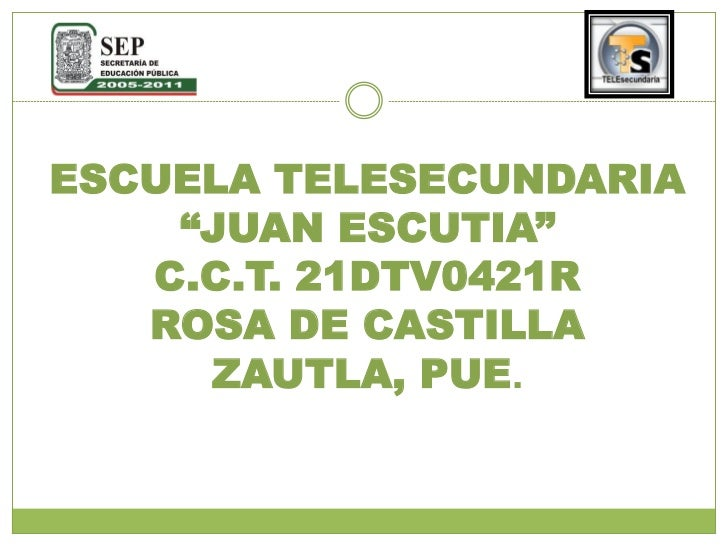 "ESCUELA TELESECUNDARIA     ""JUAN ESCUTIA""    C.C.T. 21DTV0421R    ROSA DE CASTILLA      ZAUTLA, PUE."