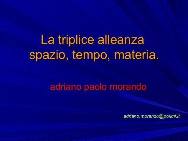 La triplice alleanzaLa triplice alleanza spazio, tempo, materia.spazio, tempo, materia. adriano paolo morandoadriano paolo...