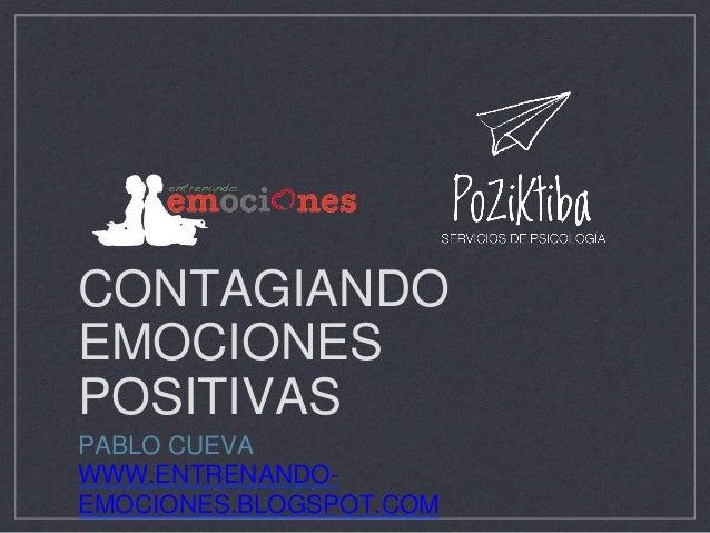 CONTAGIANDO EMOCIONES POSITIVAS PABLO CUEVA WWW.ENTRENANDO- EMOCIONES.BLOGSPOT.COM