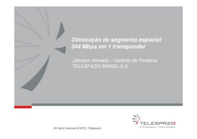 All rights reserved © 2010, Telespazio Otimização de segmento espacial 344 Mbps em 1 transponder Jeferson Almeida – Gerent...