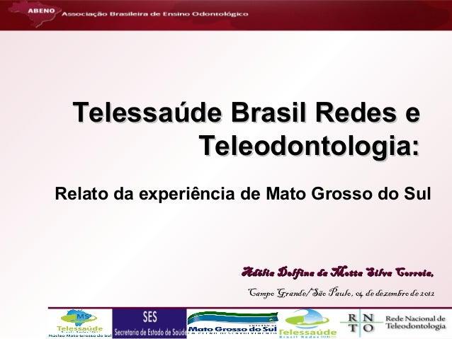 Telessaúde Brasil Redes e Teleodontologia: Relato da experiência de Mato Grosso do Sul  Adélia Delfina da Motta Silva Corr...