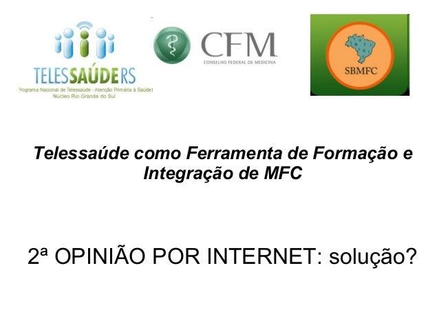 Telessaúde como Ferramenta de Formação e            Integração de MFC2ª OPINIÃO POR INTERNET: solução?