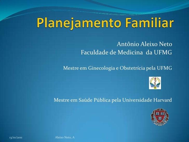 Planejamento Familiar<br />Antônio Aleixo Neto <br />Faculdade de Medicina  da UFMG<br />Mestre em Ginecologia e Obstetríc...