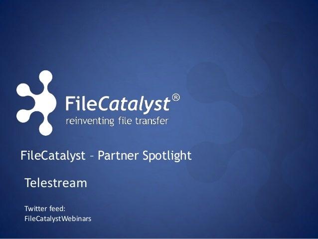 FileCatalyst – Partner Spotlight  Telestream  Twitter feed:  FileCatalystWebinars
