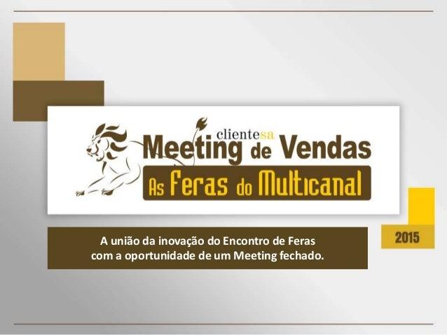 A união da inovação do Encontro de Feras com a oportunidade de um Meeting fechado.