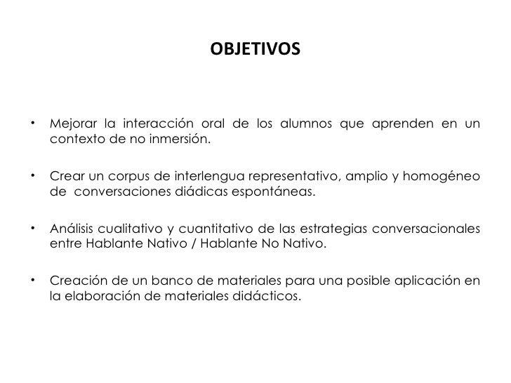 OBJETIVOS <ul><li>Mejorar la interacción oral de los alumnos que aprenden en un contexto de no inmersión. </li></ul><ul><l...