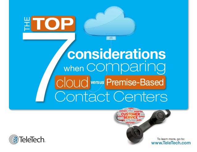 THE  7 TOP  considerations when comparing cloud Premise-Based Contact Centers  1  versus  To learn more, go to:  www.TeleT...
