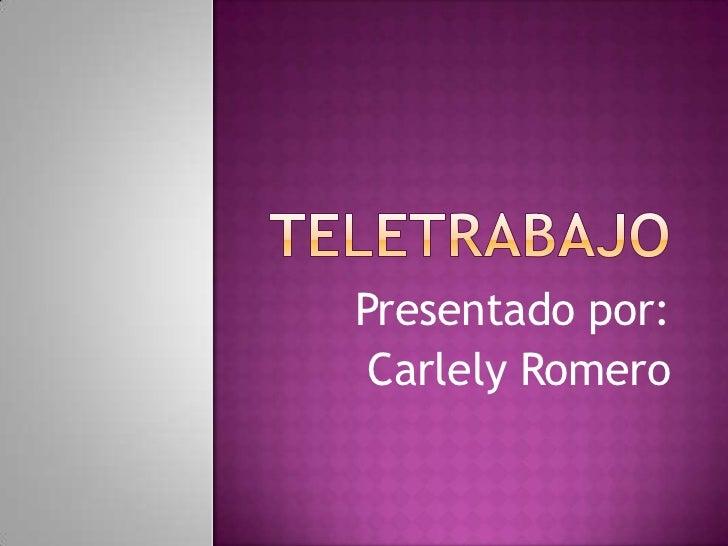Teletrabajo<br />Presentado por:<br />Carlely Romero<br />