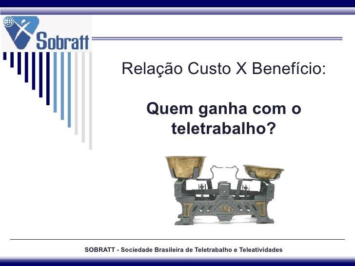 SOBRATT - Sociedade Brasileira de Teletrabalho e Teleatividades Relação Custo X Benefício: Quem ganha com o teletrabalho?