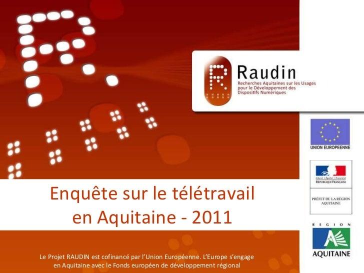 Enquête sur le télétravail en Aquitaine - 2011<br />Le Projet RAUDIN est cofinancé par l'Union Européenne. L'Europe s'enga...