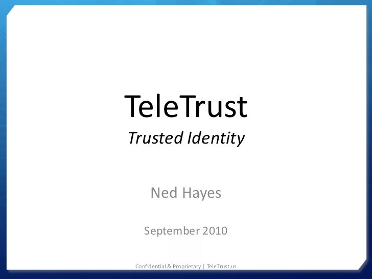 TeleTrustTrusted Identity       Ned Hayes    September 2010 Confidential & Proprietary | TeleTrust.us