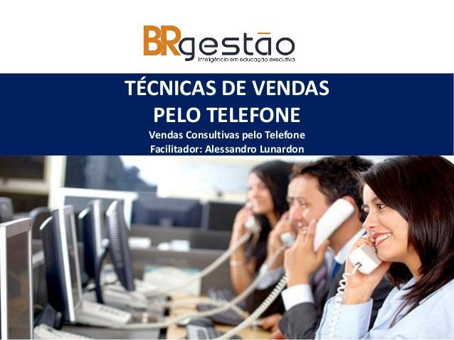 TÉCNICAS DE VENDAS PELO TELEFONE Vendas Consultivas pelo Telefone Facilitador: Alessandro Lunardon