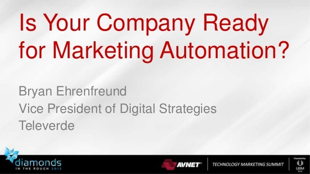 Is Your Company Ready for Marketing Automation? Bryan Ehrenfreund Vice President of Digital Strategies Televerde