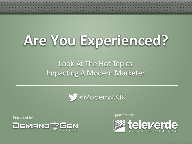 Presented by Are You Experienced? #ModernMKTR Sponsored by Look At The Hot Topics Impacting A Modern Marketer