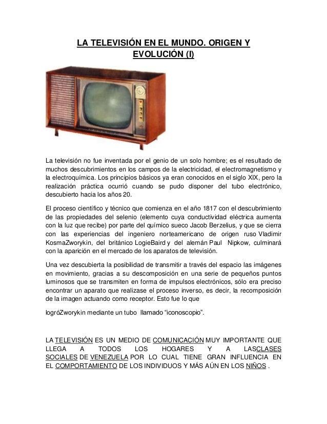 LA TELEVISIÓN EN EL MUNDO. ORIGEN Y EVOLUCIÓN (I)  La televisión no fue inventada por el genio de un solo hombre; es el re...