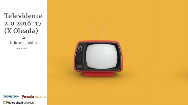 1Televidente 2.0 X Oleada Televidente 2.0 2016-17 (X Oleada) Mayo 2017 Informe público