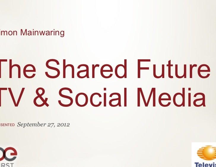 imon MainwaringThe Shared FutureTV & Social MediaESENTED   September 27, 2012