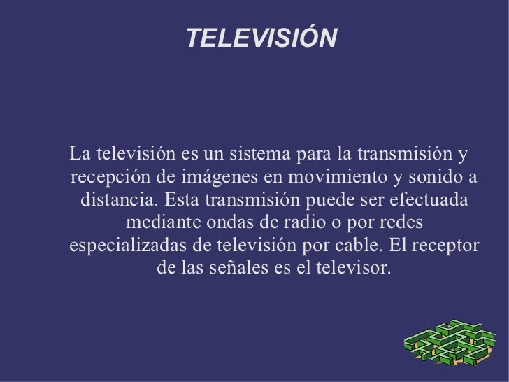 TELEVISIÓN La televisión es un sistema para la transmisión y recepción de imágenes en movimiento y sonido a distancia. Est...