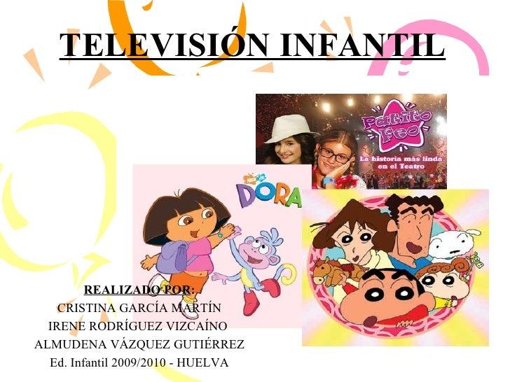 TELEVISIÓN INFANTIL REALIZADO POR : CRISTINA GARCÍA MARTÍN IRENE RODRÍGUEZ VIZCAÍNO  ALMUDENA VÁZQUEZ GUTIÉRREZ Ed. Infant...
