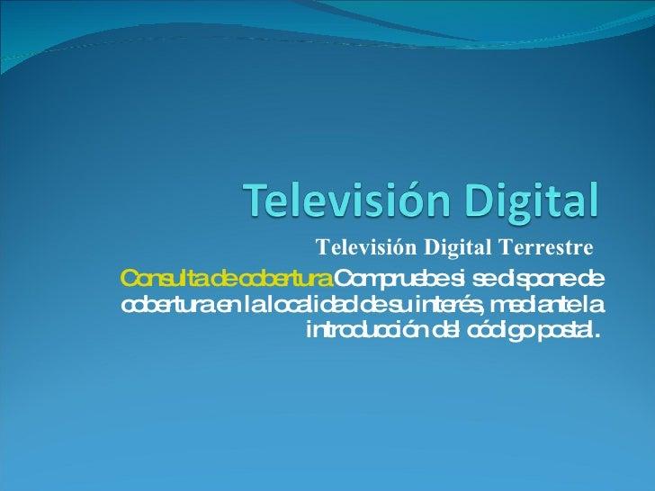 Televisión Digital Terrestre  Consulta de cobertura  Compruebe si se dispone de cobertura en la localidad de su interés, m...