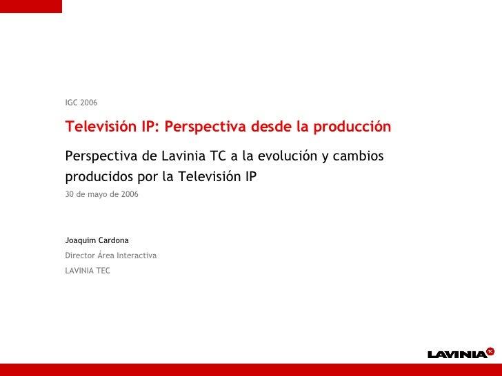 IGC 2006 Televisión IP: Perspectiva desde la producción Perspectiva de Lavinia TC a la evolución y cambios producidos por ...