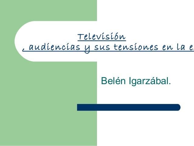 Televisión , audiencias y sus tensiones en la es Belén Igarzábal.