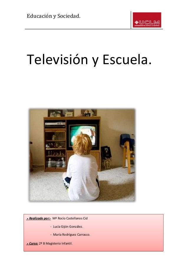 Educación y Sociedad.1La escuela y la televisión.Televisión y Escuela.● Realizado por:- Mª Rocío Castellanos Cid- Lucía Gi...