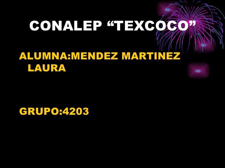 """CONALEP """"TEXCOCO"""" <ul><li>ALUMNA:MENDEZ MARTINEZ LAURA </li></ul><ul><li>GRUPO:4203 </li></ul>"""
