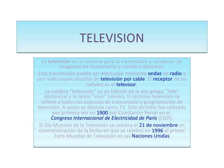 TELEVISION La  televisión  es un sistema para la transmisión y recepción de imágenes en movimiento y sonido a distancia. E...