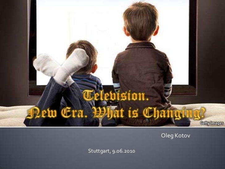 Television.New Era. What is Changing?<br />Oleg Kotov<br />Stuttgart, 9.06.2010<br />