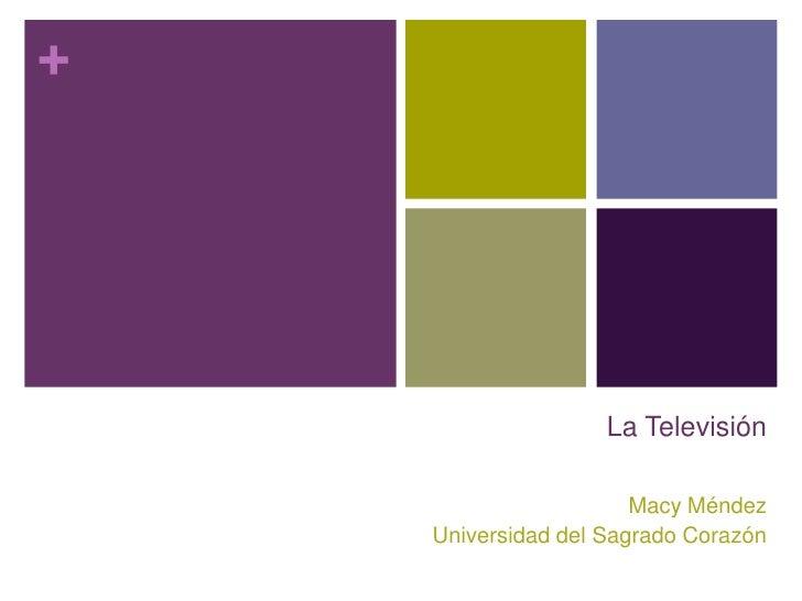La Televisión<br />Macy Méndez<br />Universidad del Sagrado Corazón<br />