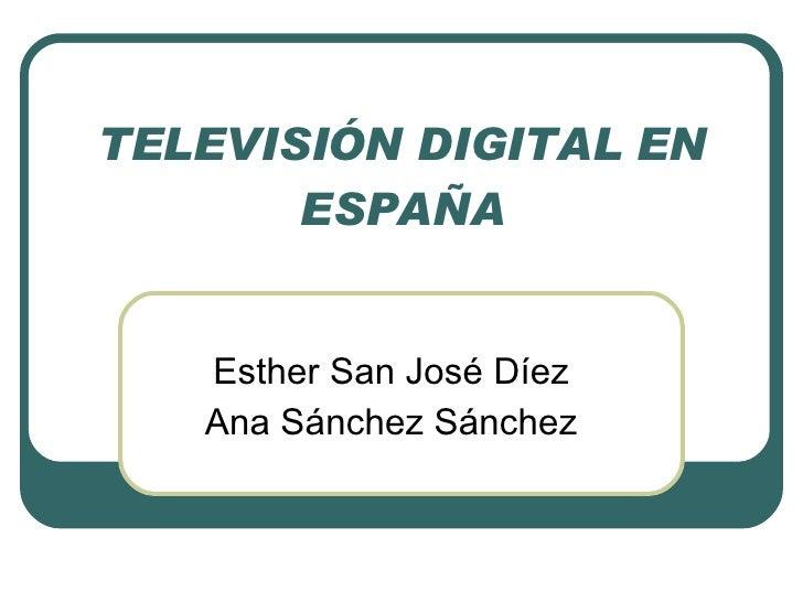 TELEVISIÓN DIGITAL EN ESPAÑA Esther San José Díez Ana Sánchez Sánchez