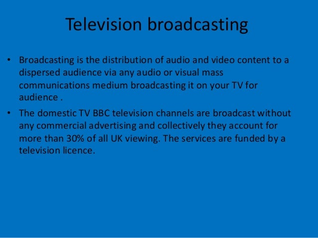 Television broadcasting • Broadcasting is the distribution of audio and video content to a dispersed audience via any audi...