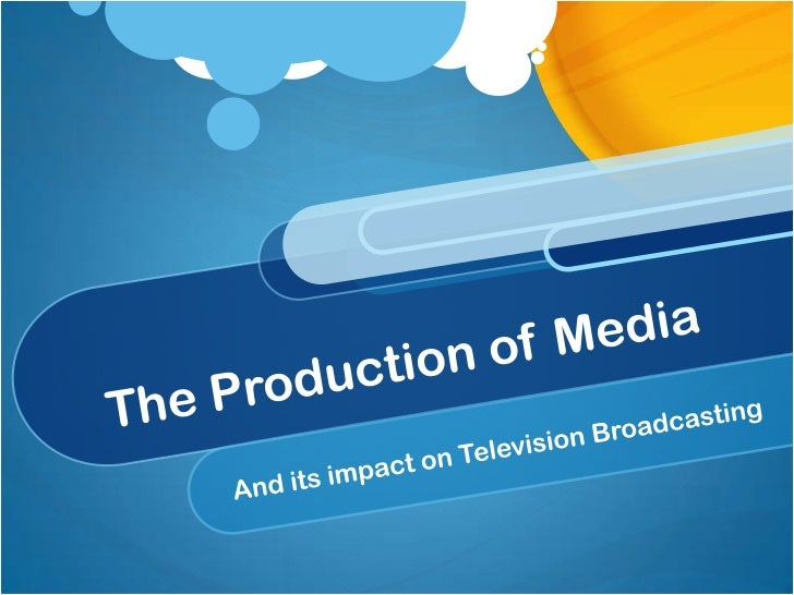 The Production of Media<br />And its impact on Television Broadcasting<br />