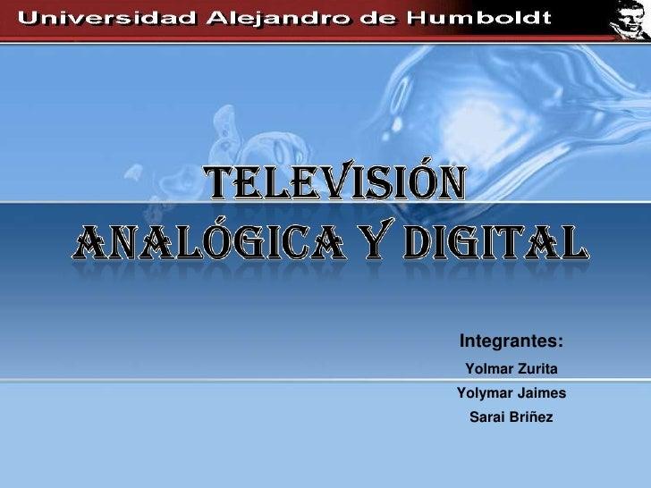 Televisión<br /> Analógica y Digital<br />Integrantes:<br />Yolmar Zurita<br />YolymarJaimes<br />SaraiBriñez<br /><br />
