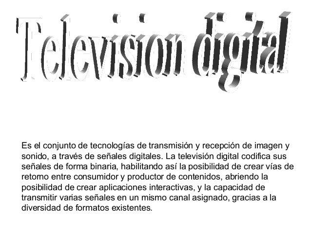 Es el conjunto de tecnologías de transmisión y recepción de imagen y sonido, a través de señales digitales. La televisión ...