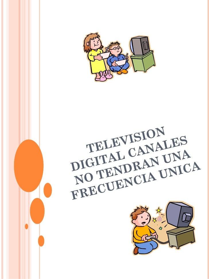 TELEVISION DIGITAL CANALES NO TENDRAN UNA FRECUENCIA UNICA  Según el presidente de la Comisión Nacional de Televisión Juan...