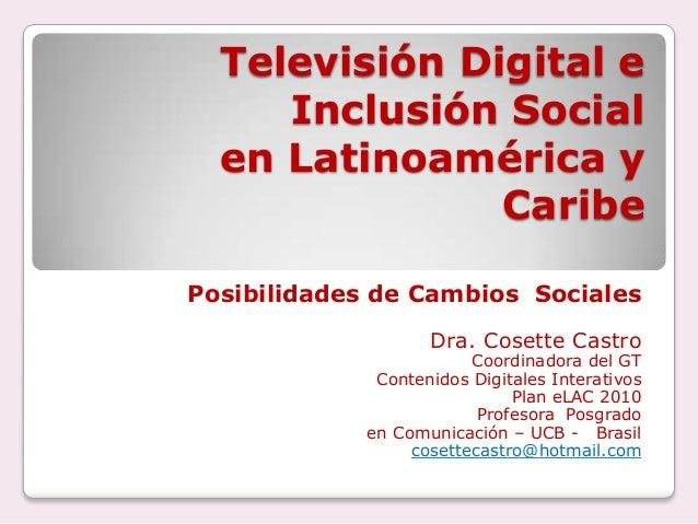 Televisión Digital e Inclusión Social en Latinoamérica y Caribe Posibilidades de Cambios Sociales Dra. Cosette Castro  Coo...