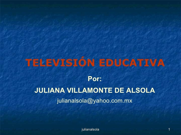 Por: JULIANA VILLAMONTE DE ALSOLA [email_address] TELEVISIÓN EDUCATIVA