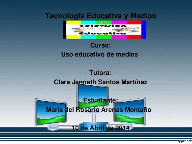 Tecnología Educativa y Medios Innovadores Curso: Uso educativo de medios Tutora: Clara Janneth Santos Martínez Estudiante:...