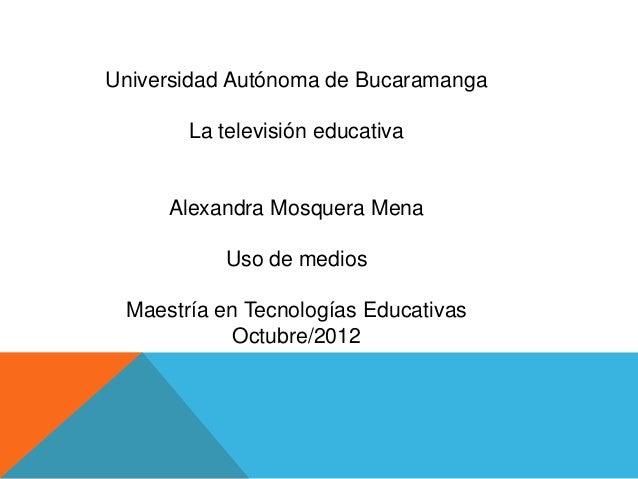Universidad Autónoma de Bucaramanga       La televisión educativa     Alexandra Mosquera Mena           Uso de medios Maes...